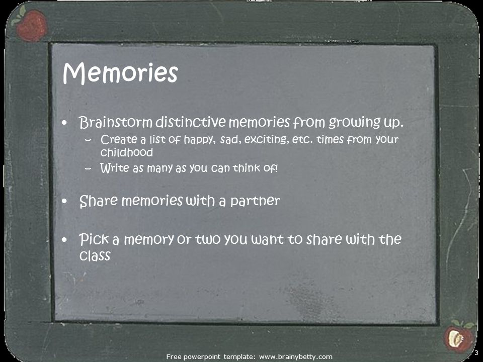 Memories Brainstorm distinctive memories from growing up. –Create a list of happy, sad, exciting, etc. times from your childhood –Write as many as you