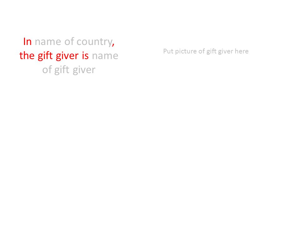 In name of country, the gift giver is name of gift giver Put picture of gift giver here