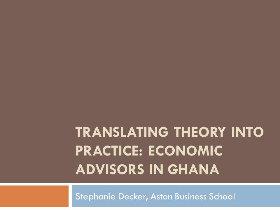 TRANSLATING THEORY INTO PRACTICE: ECONOMIC ADVISORS IN GHANA Stephanie Decker, Aston Business School