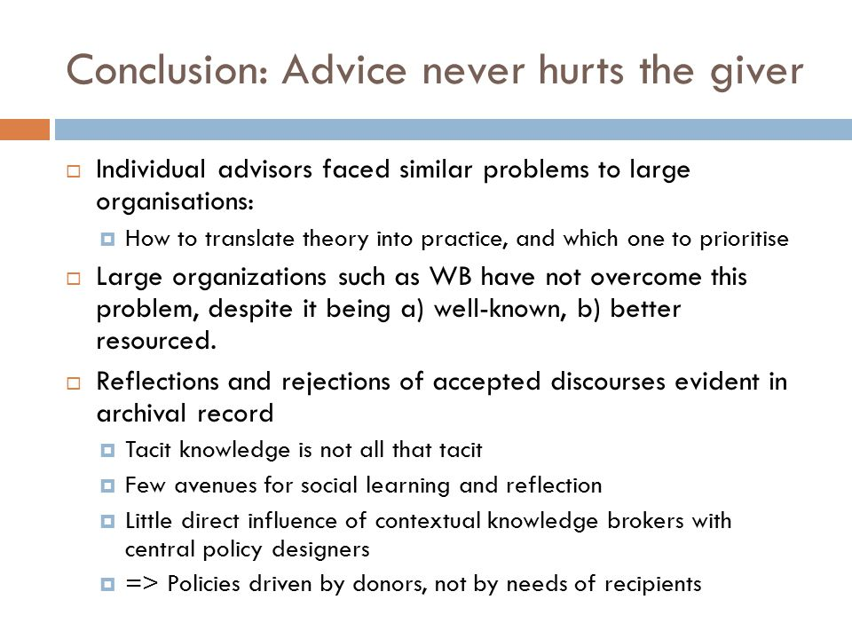 Conclusion: Advice never hurts the giver  Individual advisors faced similar problems to large organisations:  How to translate theory into practice, and which one to prioritise  Large organizations such as WB have not overcome this problem, despite it being a) well-known, b) better resourced.