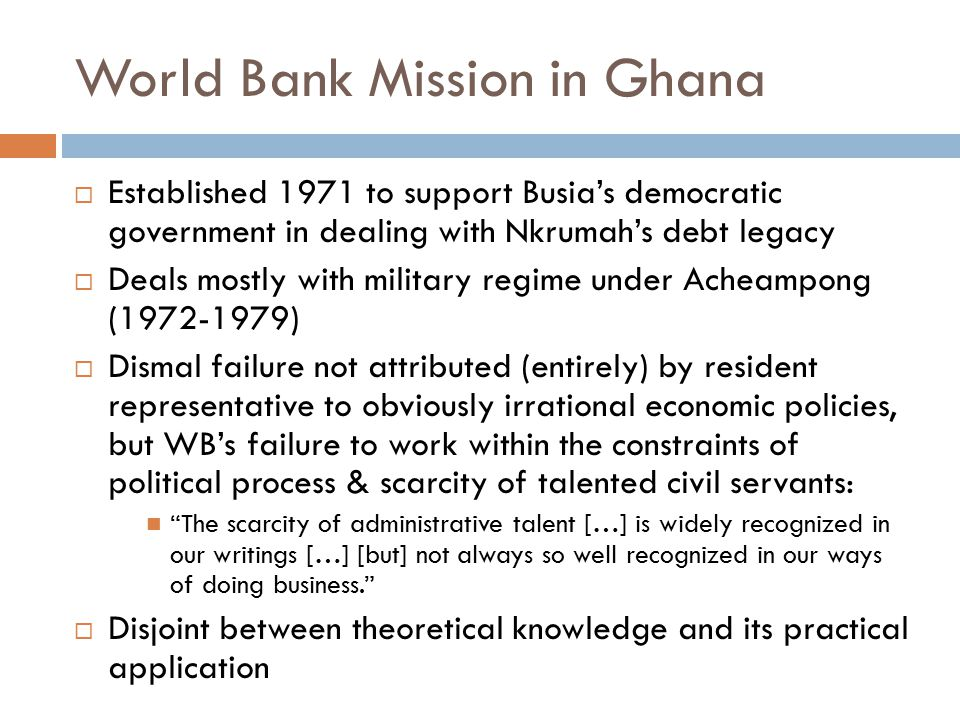 World Bank Mission in Ghana  Established 1971 to support Busia's democratic government in dealing with Nkrumah's debt legacy  Deals mostly with military regime under Acheampong (1972-1979)  Dismal failure not attributed (entirely) by resident representative to obviously irrational economic policies, but WB's failure to work within the constraints of political process & scarcity of talented civil servants: The scarcity of administrative talent […] is widely recognized in our writings […] [but] not always so well recognized in our ways of doing business.  Disjoint between theoretical knowledge and its practical application