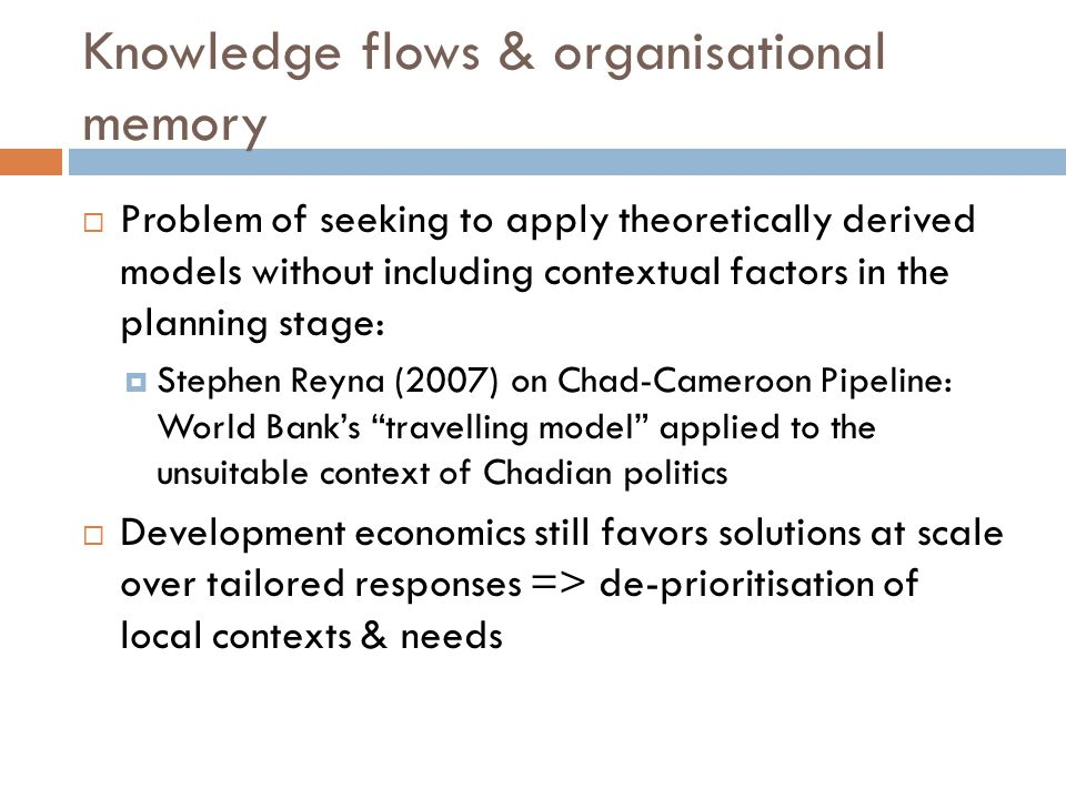 Knowledge flows & organisational memory  Problem of seeking to apply theoretically derived models without including contextual factors in the planning stage:  Stephen Reyna (2007) on Chad-Cameroon Pipeline: World Bank's travelling model applied to the unsuitable context of Chadian politics  Development economics still favors solutions at scale over tailored responses => de-prioritisation of local contexts & needs