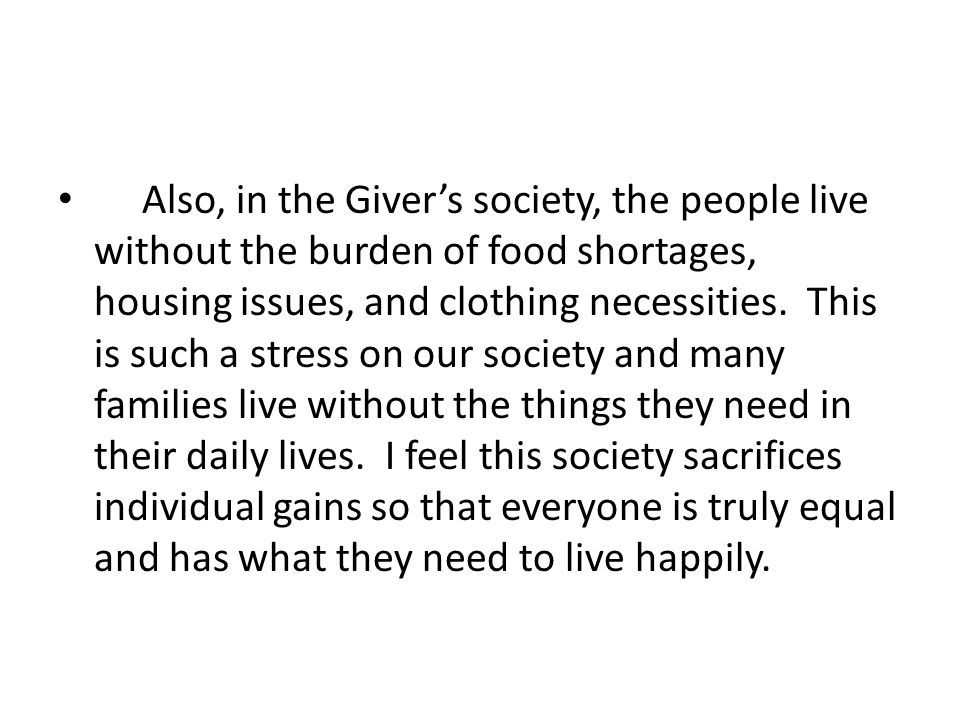 Also, in the Giver's society, the people live without the burden of food shortages, housing issues, and clothing necessities.