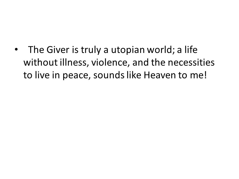 The Giver is truly a utopian world; a life without illness, violence, and the necessities to live in peace, sounds like Heaven to me!
