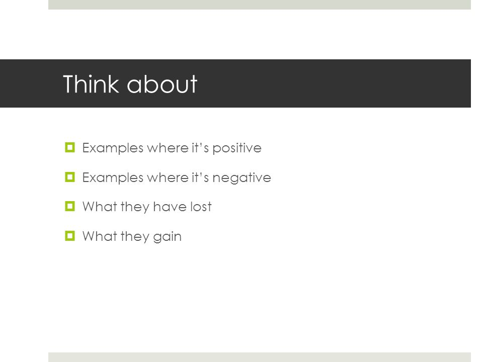 Think about  Examples where it's positive  Examples where it's negative  What they have lost  What they gain