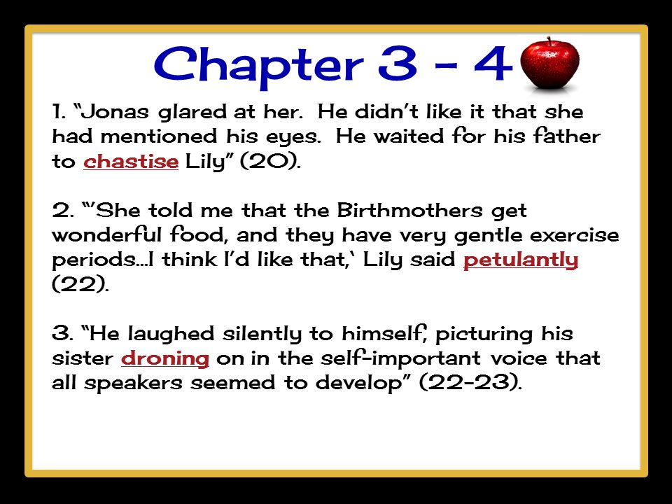 "Chapter 3 - 4 1. ""Jonas glared at her. He didn't like it that she had mentioned his eyes. He waited for his father to chastise Lily"" (20). 2. ""'She to"