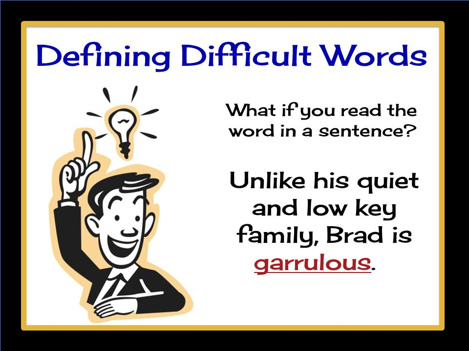 What if you read the word in a sentence? Unlike his quiet and low key family, Brad is garrulous. Defining Difficult Words