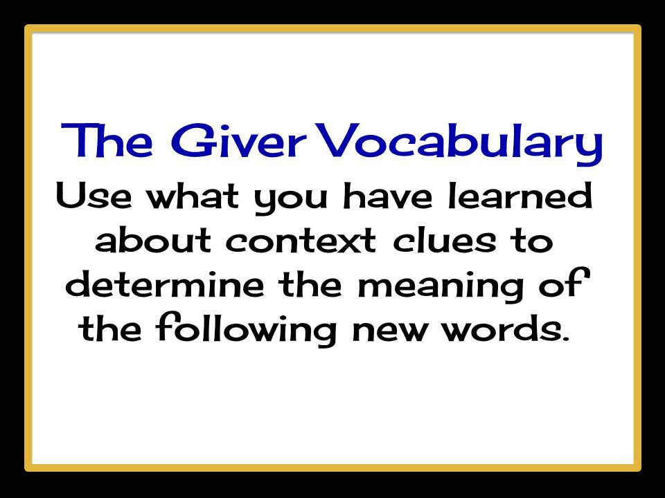 The Giver Vocabulary Use what you have learned about context clues to determine the meaning of the following new words.
