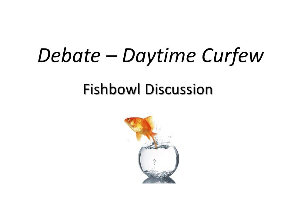 Debate – Daytime Curfew Fishbowl Discussion