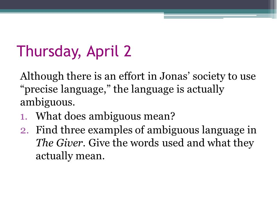 Thursday, April 2 Although there is an effort in Jonas' society to use precise language, the language is actually ambiguous.