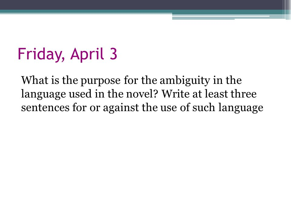 Friday, April 3 What is the purpose for the ambiguity in the language used in the novel.