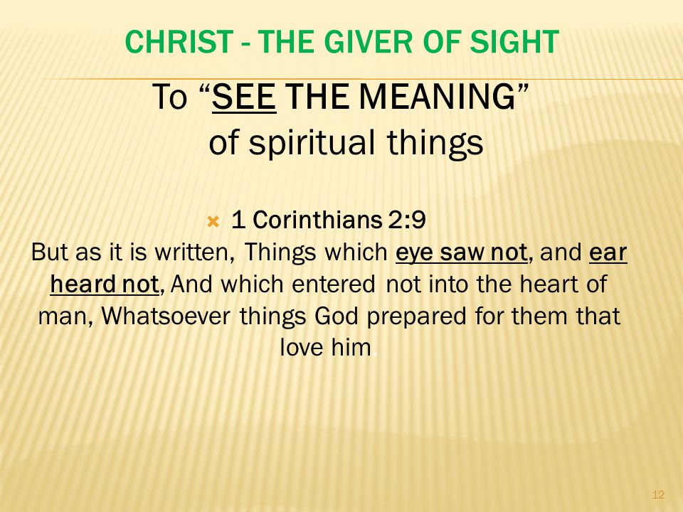 CHRIST - THE GIVER OF SIGHT  1 Corinthians 2:9 But as it is written, Things which eye saw not, and ear heard not, And which entered not into the heart of man, Whatsoever things God prepared for them that love him.