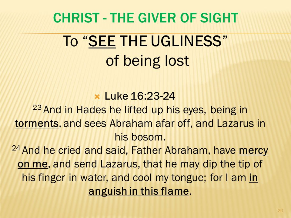 CHRIST - THE GIVER OF SIGHT  Luke 16:23-24 23 And in Hades he lifted up his eyes, being in torments, and sees Abraham afar off, and Lazarus in his bosom.