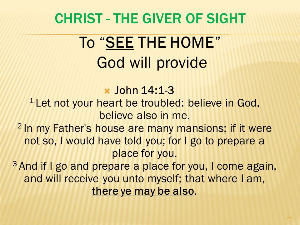 CHRIST - THE GIVER OF SIGHT  John 14:1-3 1 Let not your heart be troubled: believe in God, believe also in me.