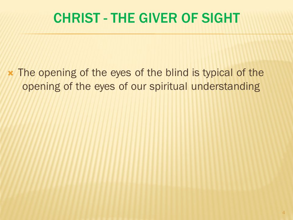CHRIST - THE GIVER OF SIGHT  The opening of the eyes of the blind is typical of the opening of the eyes of our spiritual understanding 4