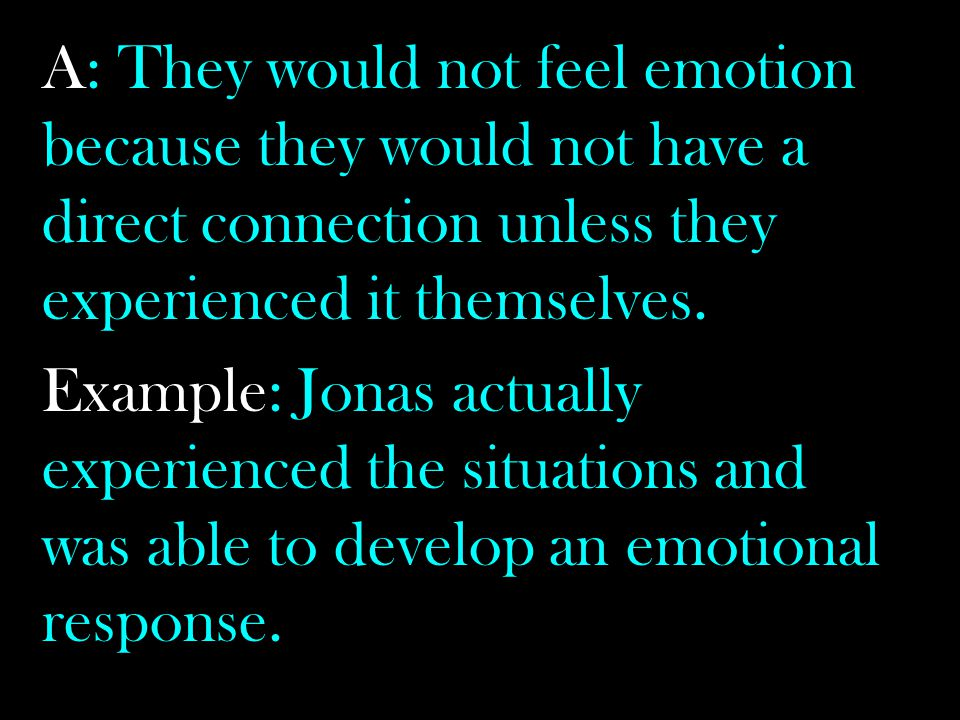 A: They would not feel emotion because they would not have a direct connection unless they experienced it themselves.