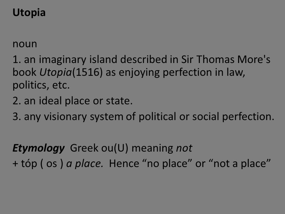 Utopia noun 1. an imaginary island described in Sir Thomas More's book Utopia(1516) as enjoying perfection in law, politics, etc. 2. an ideal place or