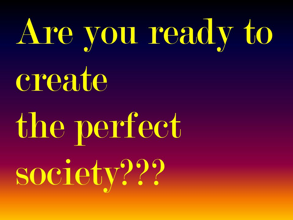 Are you ready to create the perfect society???
