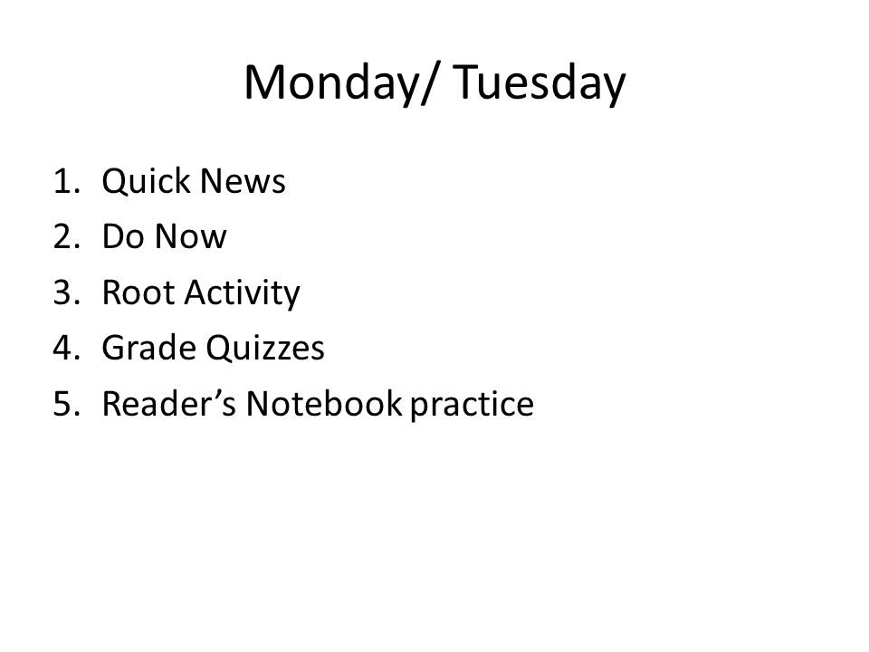 Monday/ Tuesday 1.Quick News 2.Do Now 3.Root Activity 4.Grade Quizzes 5.Reader's Notebook practice
