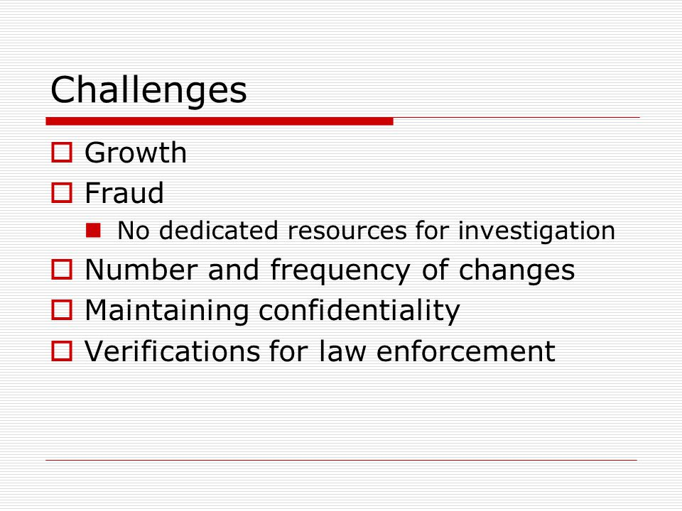 Challenges  Growth  Fraud No dedicated resources for investigation  Number and frequency of changes  Maintaining confidentiality  Verifications for law enforcement