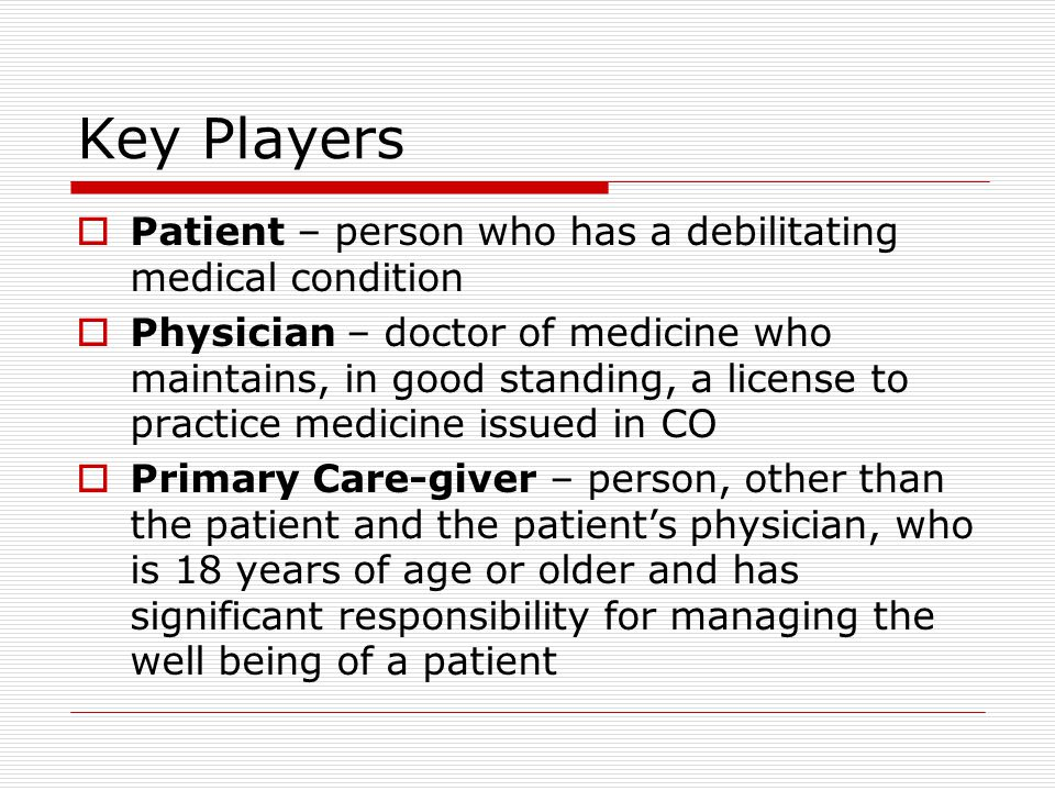 Key Players  Patient – person who has a debilitating medical condition  Physician – doctor of medicine who maintains, in good standing, a license to practice medicine issued in CO  Primary Care-giver – person, other than the patient and the patient's physician, who is 18 years of age or older and has significant responsibility for managing the well being of a patient