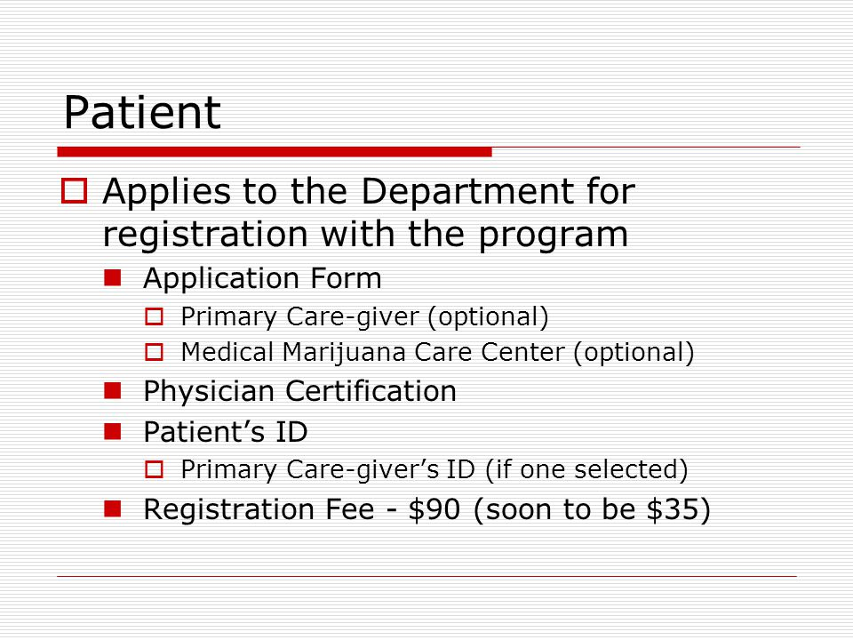 Patient  Applies to the Department for registration with the program Application Form  Primary Care-giver (optional)  Medical Marijuana Care Center (optional) Physician Certification Patient's ID  Primary Care-giver's ID (if one selected) Registration Fee - $90 (soon to be $35)