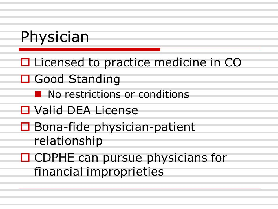 Physician  Licensed to practice medicine in CO  Good Standing No restrictions or conditions  Valid DEA License  Bona-fide physician-patient relationship  CDPHE can pursue physicians for financial improprieties