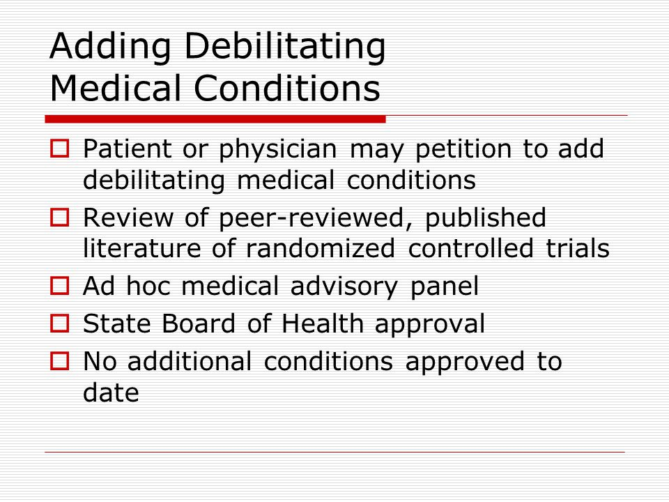 Adding Debilitating Medical Conditions  Patient or physician may petition to add debilitating medical conditions  Review of peer-reviewed, published literature of randomized controlled trials  Ad hoc medical advisory panel  State Board of Health approval  No additional conditions approved to date