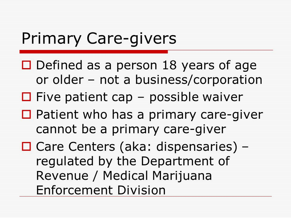 Primary Care-givers  Defined as a person 18 years of age or older – not a business/corporation  Five patient cap – possible waiver  Patient who has a primary care-giver cannot be a primary care-giver  Care Centers (aka: dispensaries) – regulated by the Department of Revenue / Medical Marijuana Enforcement Division