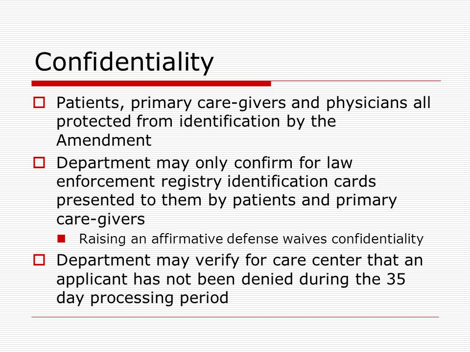 Confidentiality  Patients, primary care-givers and physicians all protected from identification by the Amendment  Department may only confirm for law enforcement registry identification cards presented to them by patients and primary care-givers Raising an affirmative defense waives confidentiality  Department may verify for care center that an applicant has not been denied during the 35 day processing period