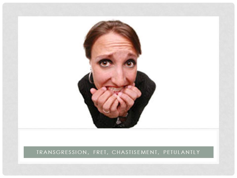TRANSGRESSION, FRET, CHASTISEMENT, PETULANTLY