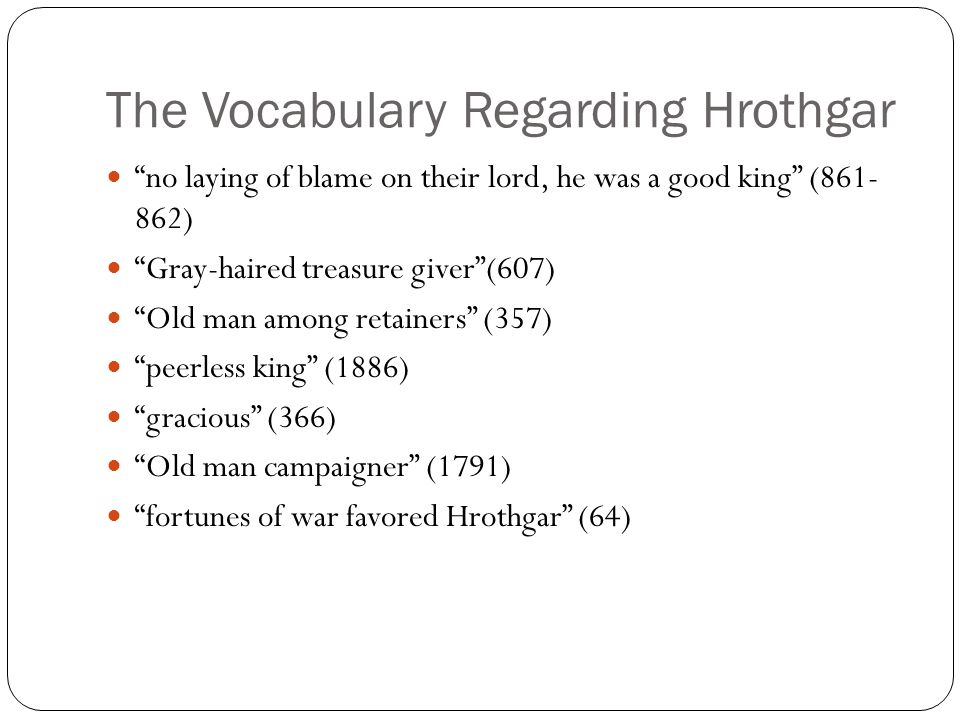 "The Vocabulary Regarding Hrothgar ""no laying of blame on their lord, he was a good king"" (861- 862) ""Gray-haired treasure giver""(607) ""Old man among r"