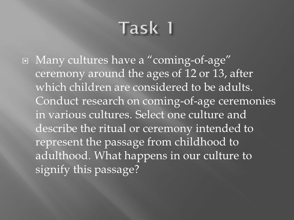  Many cultures have a coming-of-age ceremony around the ages of 12 or 13, after which children are considered to be adults.