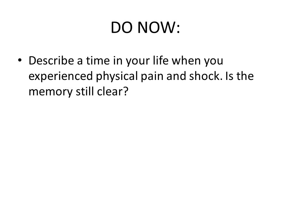 DO NOW: Describe a time in your life when you experienced physical pain and shock.