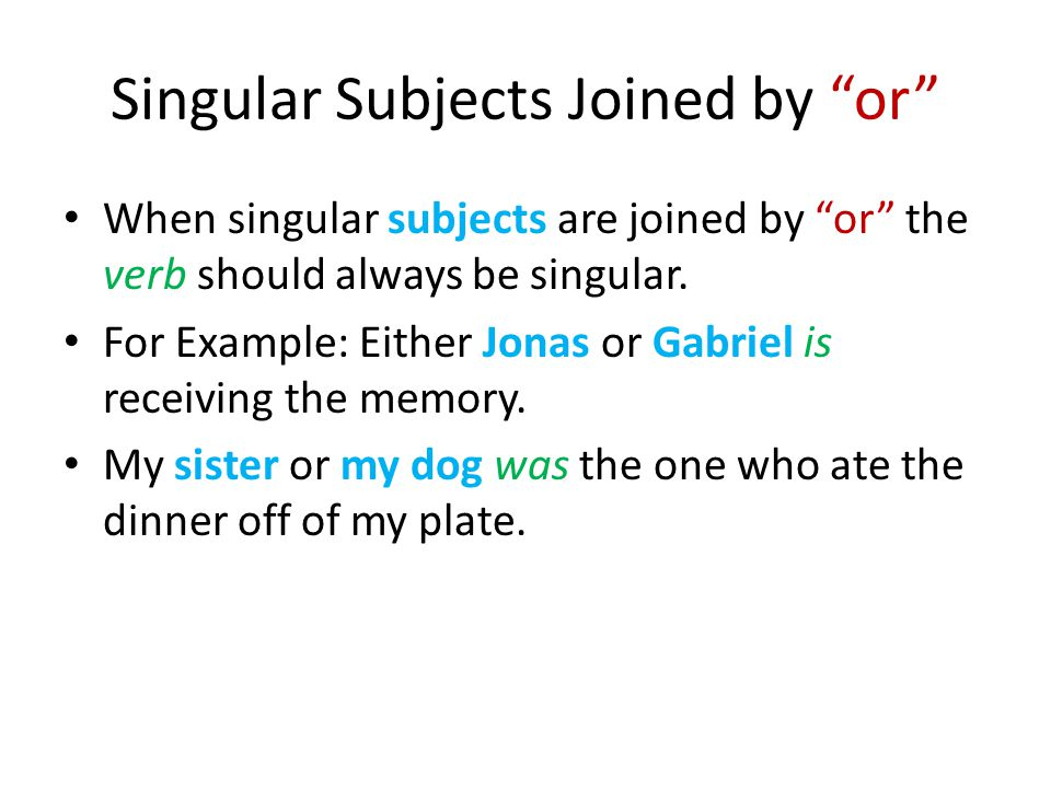 Singular Subjects Joined by or When singular subjects are joined by or the verb should always be singular.