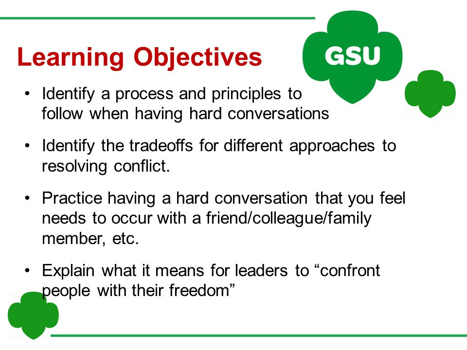 Identify a process and principles to follow when having hard conversations Identify the tradeoffs for different approaches to resolving conflict.