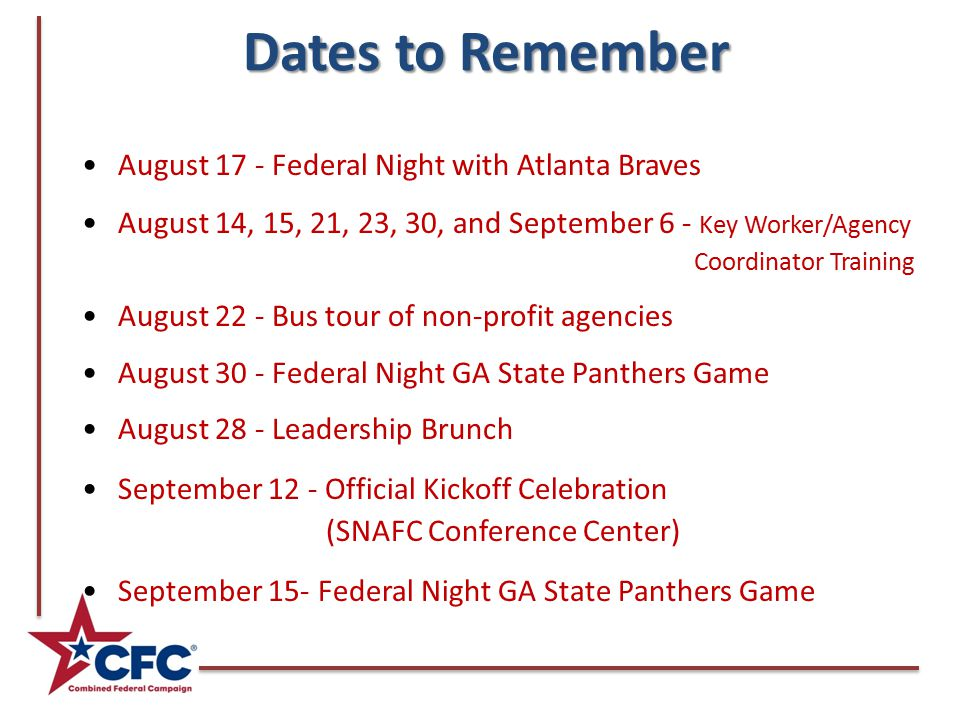 Dates to Remember Dates to Remember August 17 - Federal Night with Atlanta Braves August 14, 15, 21, 23, 30, and September 6 - Key Worker/Agency Coordinator Training August 22 - Bus tour of non-profit agencies August 30 - Federal Night GA State Panthers Game August 28 - Leadership Brunch September 12 - Official Kickoff Celebration (SNAFC Conference Center) September 15- Federal Night GA State Panthers Game