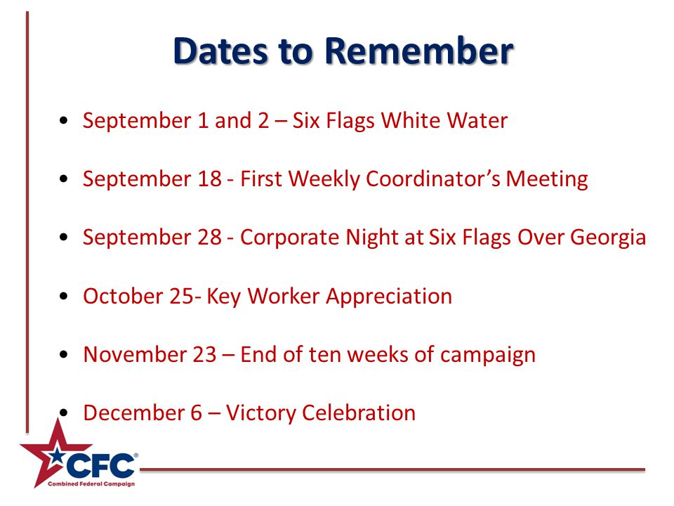 Dates to Remember September 1 and 2 – Six Flags White Water September 18 - First Weekly Coordinator's Meeting September 28 - Corporate Night at Six Flags Over Georgia October 25- Key Worker Appreciation November 23 – End of ten weeks of campaign December 6 – Victory Celebration