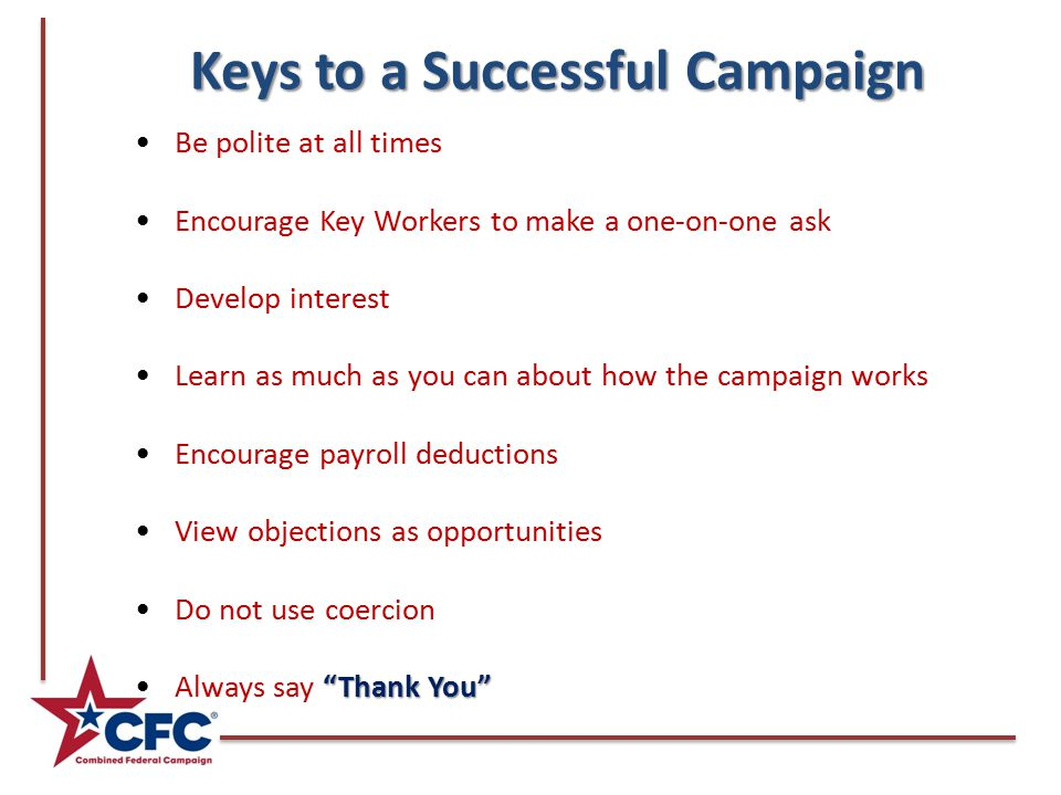 Keys to a Successful Campaign Be polite at all times Encourage Key Workers to make a one-on-one ask Develop interest Learn as much as you can about how the campaign works Encourage payroll deductions View objections as opportunities Do not use coercion Thank You Always say Thank You