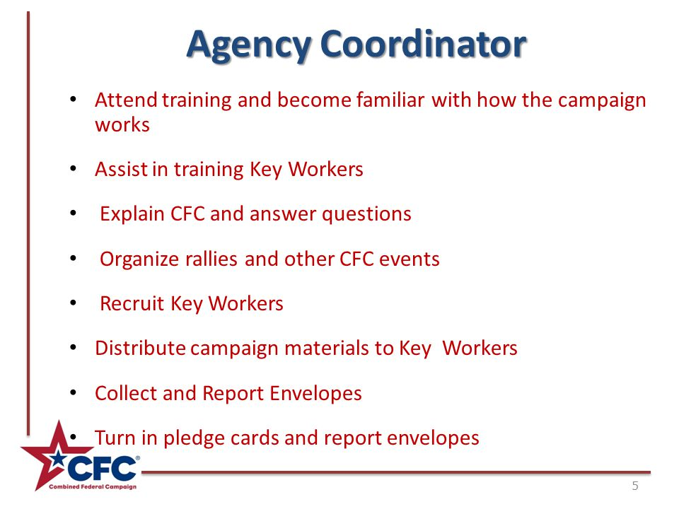 Agency Coordinator 5 Attend training and become familiar with how the campaign works Assist in training Key Workers Explain CFC and answer questions Organize rallies and other CFC events Recruit Key Workers Distribute campaign materials to Key Workers Collect and Report Envelopes Turn in pledge cards and report envelopes