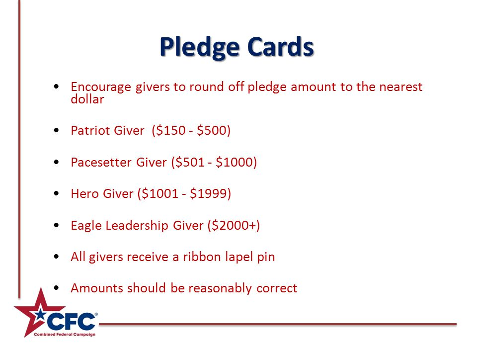 Pledge Cards Encourage givers to round off pledge amount to the nearest dollar Patriot Giver ($150 - $500) Pacesetter Giver ($501 - $1000) Hero Giver ($ $1999) Eagle Leadership Giver ($2000+) All givers receive a ribbon lapel pin Amounts should be reasonably correct