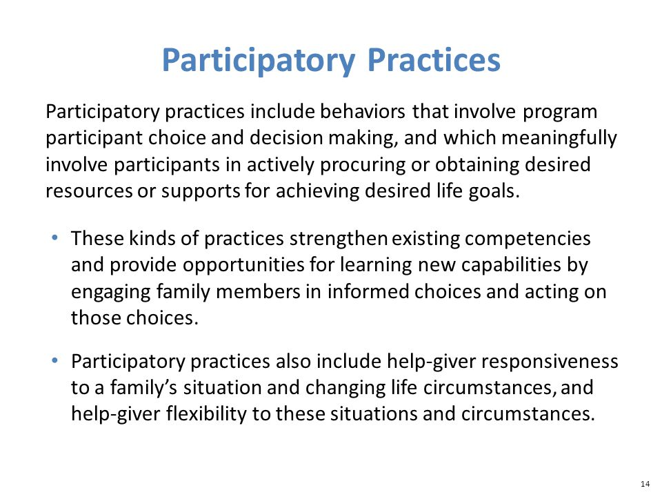 14 Participatory Practices Participatory practices include behaviors that involve program participant choice and decision making, and which meaningfully involve participants in actively procuring or obtaining desired resources or supports for achieving desired life goals.