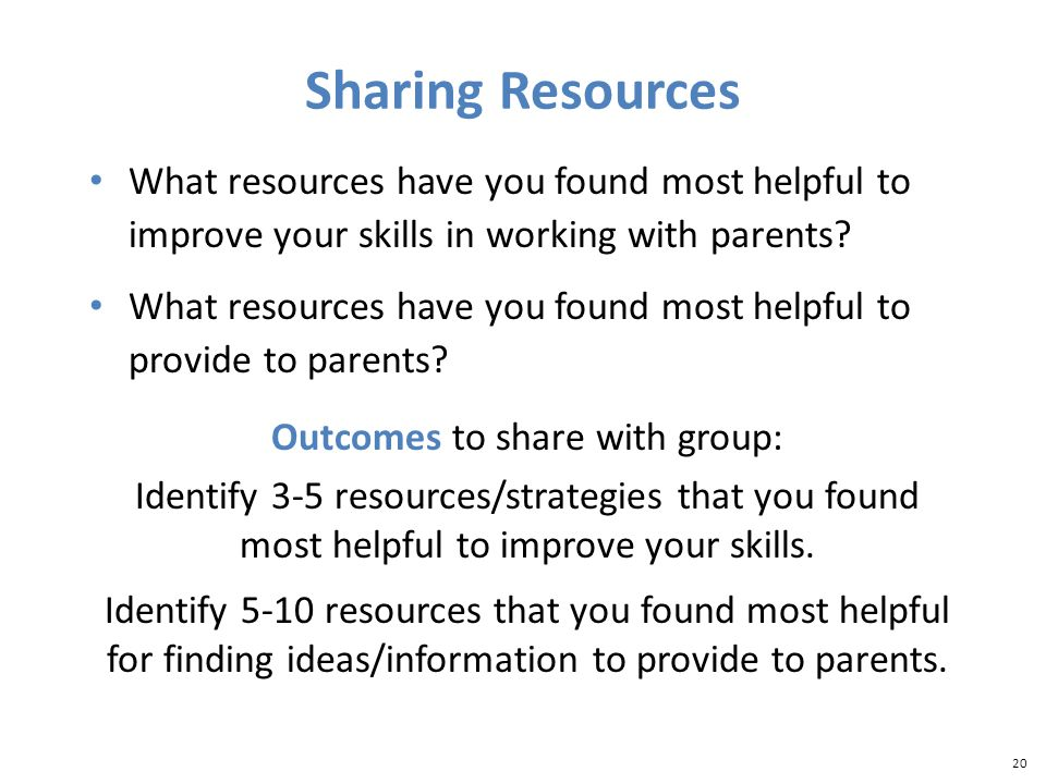 20 Sharing Resources What resources have you found most helpful to improve your skills in working with parents.