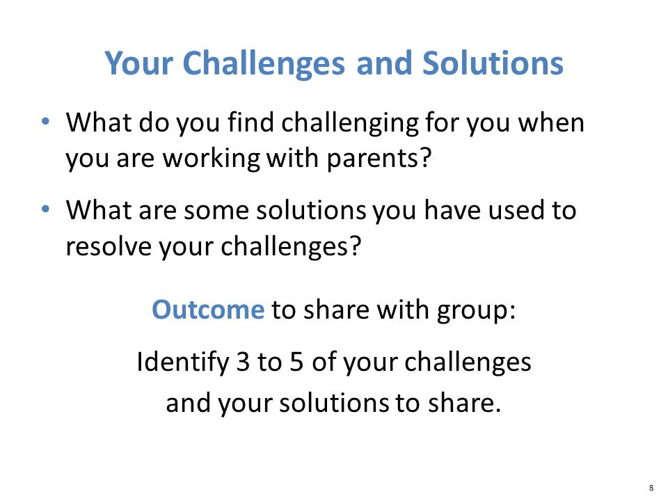 8 Your Challenges and Solutions What do you find challenging for you when you are working with parents.