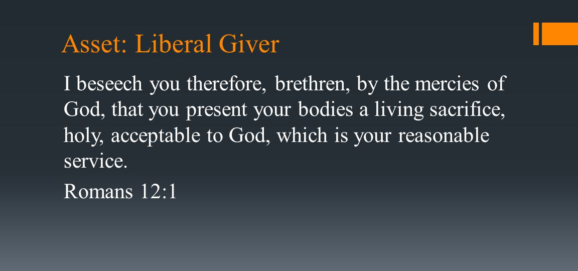 Asset: Liberal Giver I beseech you therefore, brethren, by the mercies of God, that you present your bodies a living sacrifice, holy, acceptable to God, which is your reasonable service.