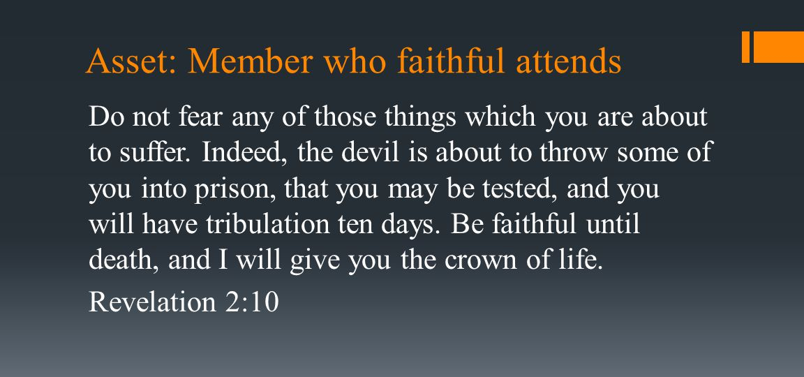 Asset: Member who faithful attends Do not fear any of those things which you are about to suffer.