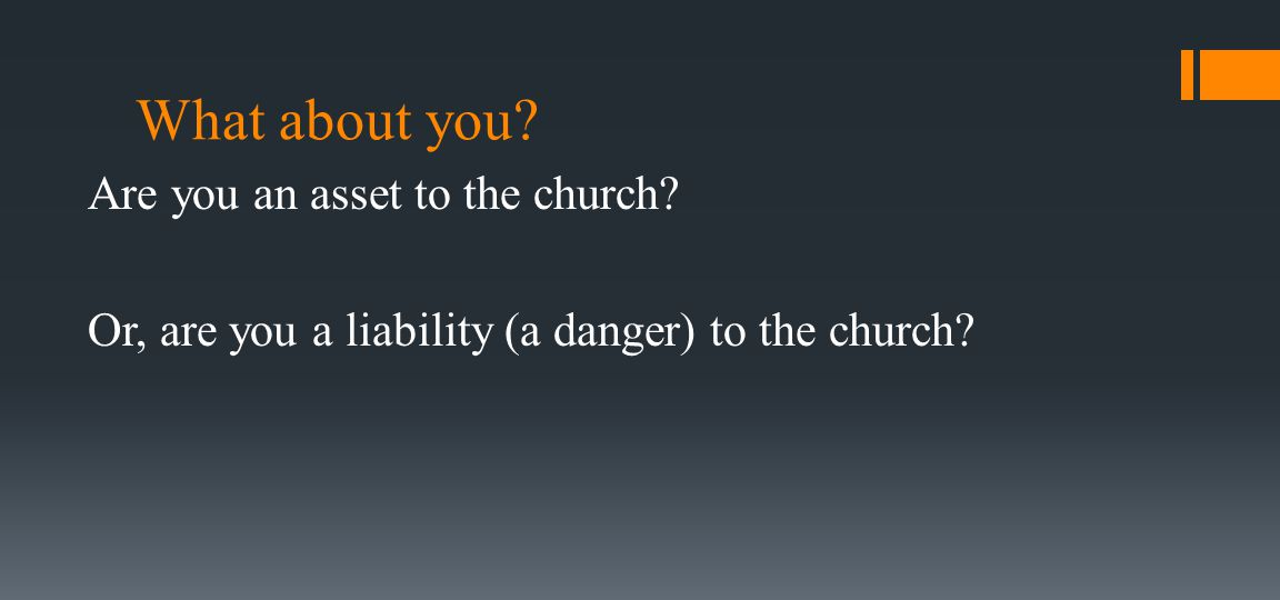 What about you? Are you an asset to the church? Or, are you a liability (a danger) to the church?