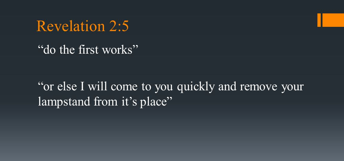 Revelation 2:5 do the first works or else I will come to you quickly and remove your lampstand from it's place
