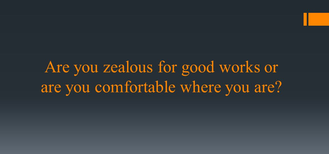 Are you zealous for good works or are you comfortable where you are?