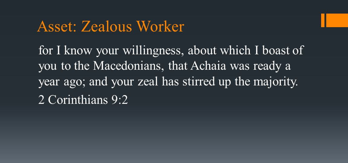 Asset: Zealous Worker for I know your willingness, about which I boast of you to the Macedonians, that Achaia was ready a year ago; and your zeal has stirred up the majority.